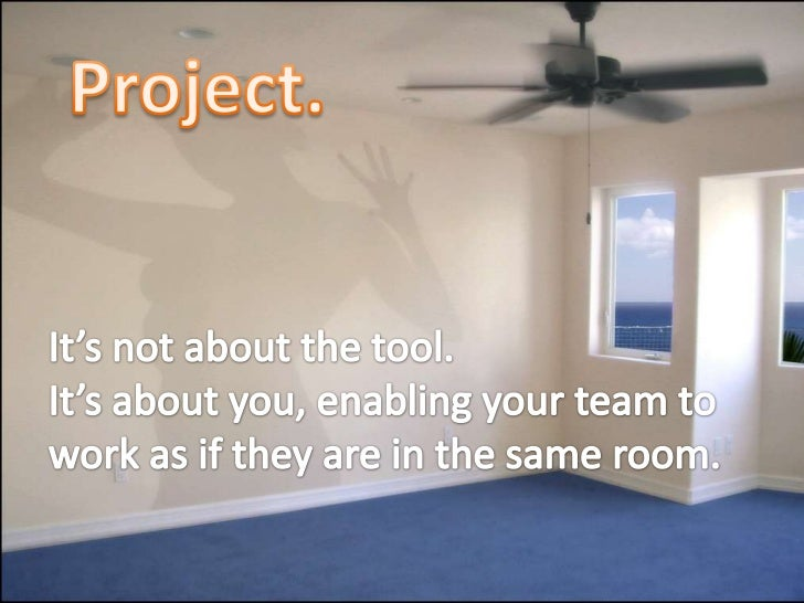 Project.<br />It's not about the tool.<br />It's about you, enabling your team to work as if they are in the same room.<br />