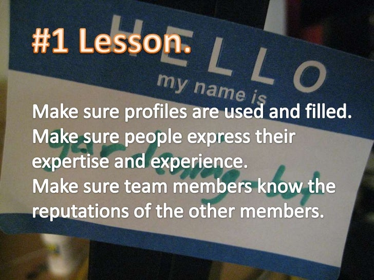 #1 Lesson.<br />Make sure profiles are used and filled.<br />Make sure people express their expertise and experience.<br /...