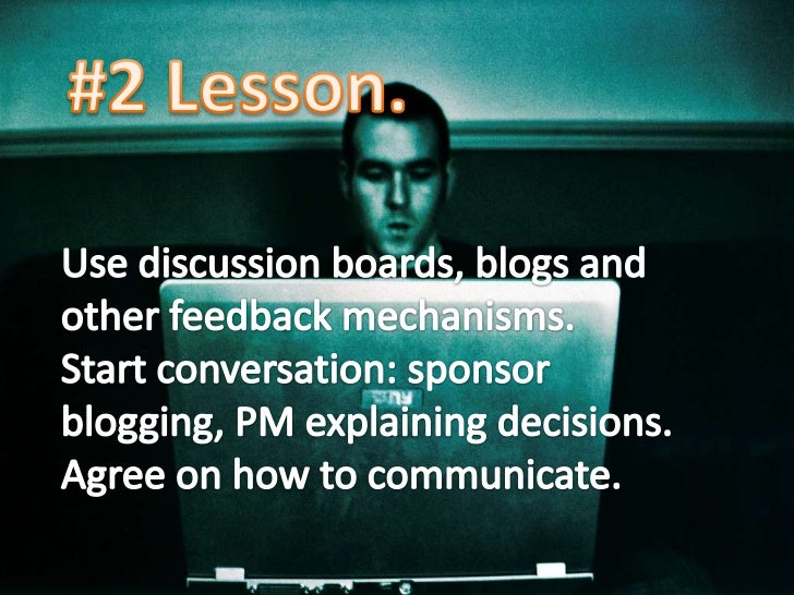 #2 Lesson.<br />Use discussion boards, blogs and other feedback mechanisms.<br />Start conversation: sponsor blogging, PM ...