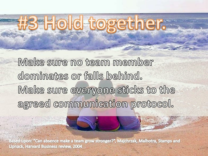 #3 Hold together.<br />Make sure no team member dominates or falls behind. <br />Make sure everyone sticks to the agreed c...