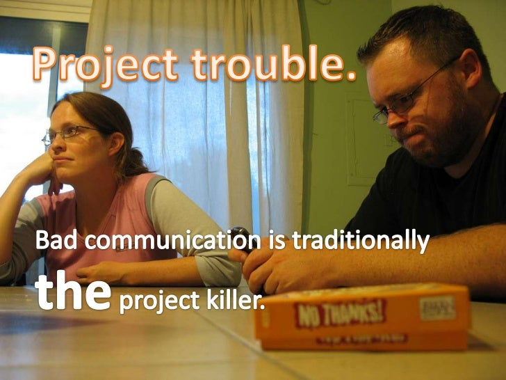 Project trouble.<br />Bad communication is traditionally the project killer.<br />
