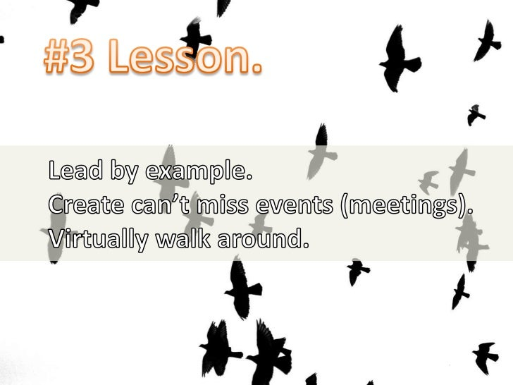 #3 Lesson.<br />Lead by example.<br />Create can't miss events (meetings).<br />Virtually walk around.<br />