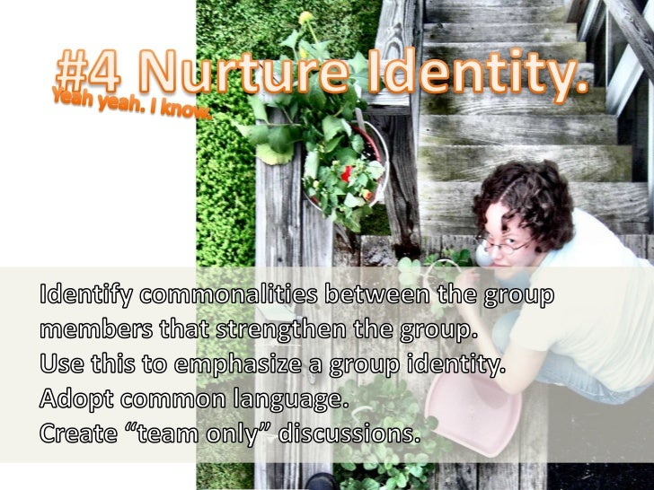 #4 Nurture Identity.<br />Yeah yeah. I know.<br />Identify commonalities between the group members that strengthen the gro...