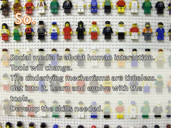So.<br />Social media is about human interaction.<br />Tools will change. <br />The underlying mechanisms are timeless.<br...