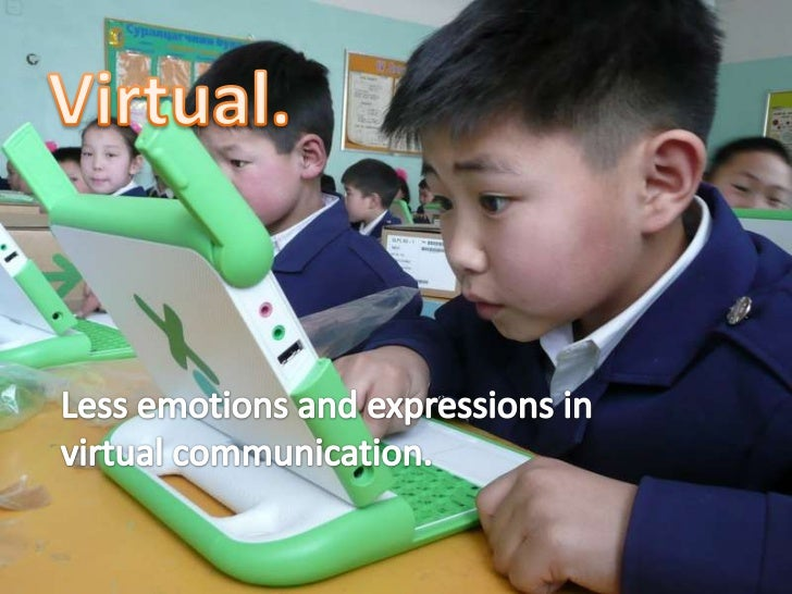 Virtual.<br />Less emotions and expressions in virtual communication. <br />