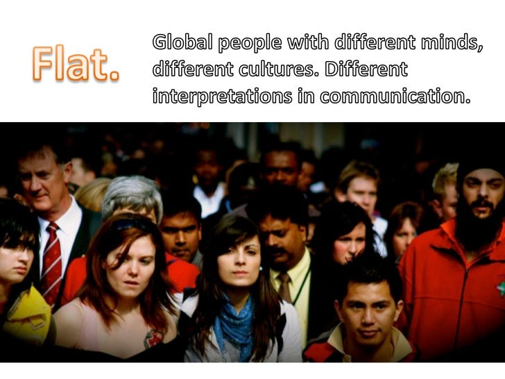 Global people with different minds, different cultures. Different interpretations in communication.<br />Flat.<br />
