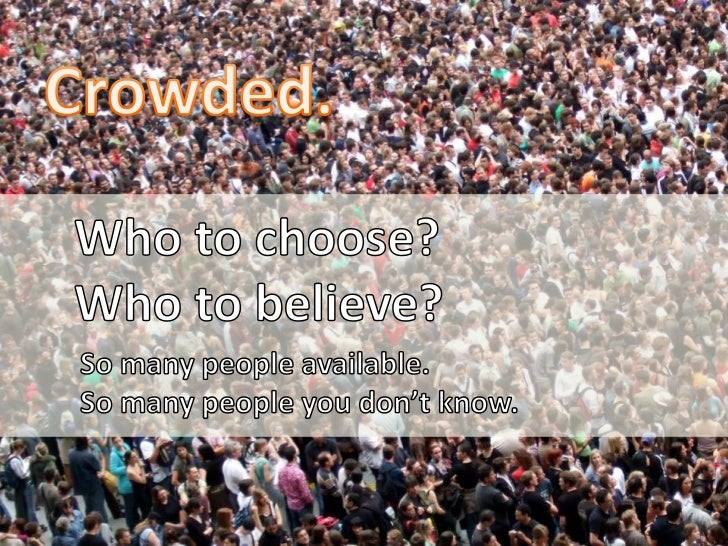 Crowded.<br />Who to choose?<br />Who to believe?<br />So many people available. <br />So many people you don't know.<br />