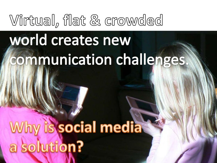 Virtual, flat & crowded world creates new communication challenges.<br />Why is social media <br />a solution?<br />