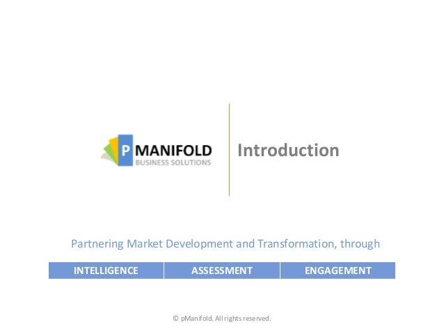 Introduction © pManifold. All rights reserved. Partnering Market Development and Transformation, through INTELLIGENCE ASSE...