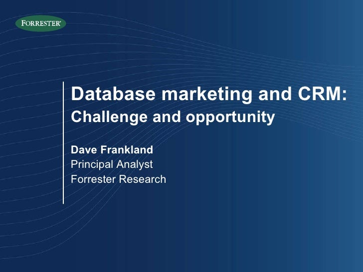 Database marketing and CRM: Challenge and opportunity Dave Frankland Principal Analyst Forrester Research