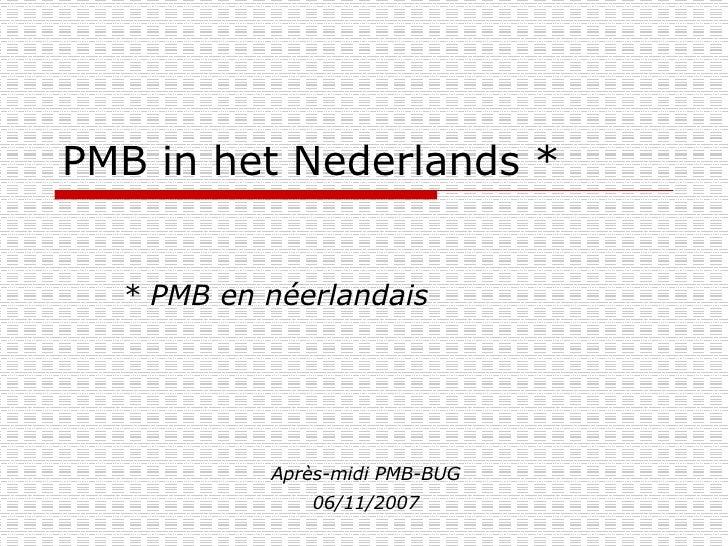 PMB in het Nederlands * * PMB en néerlandais Après-midi PMB-BUG 06/11/2007