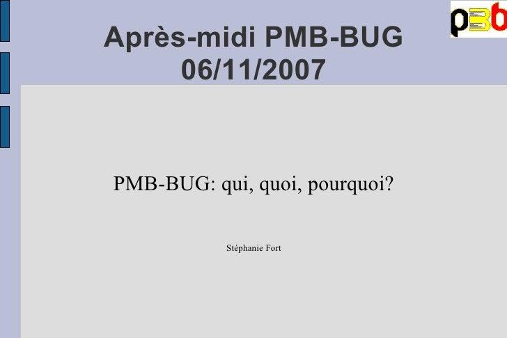 Après-midi PMB-BUG 06/11/2007 PMB-BUG: qui, quoi, pourquoi? Stéphanie Fort