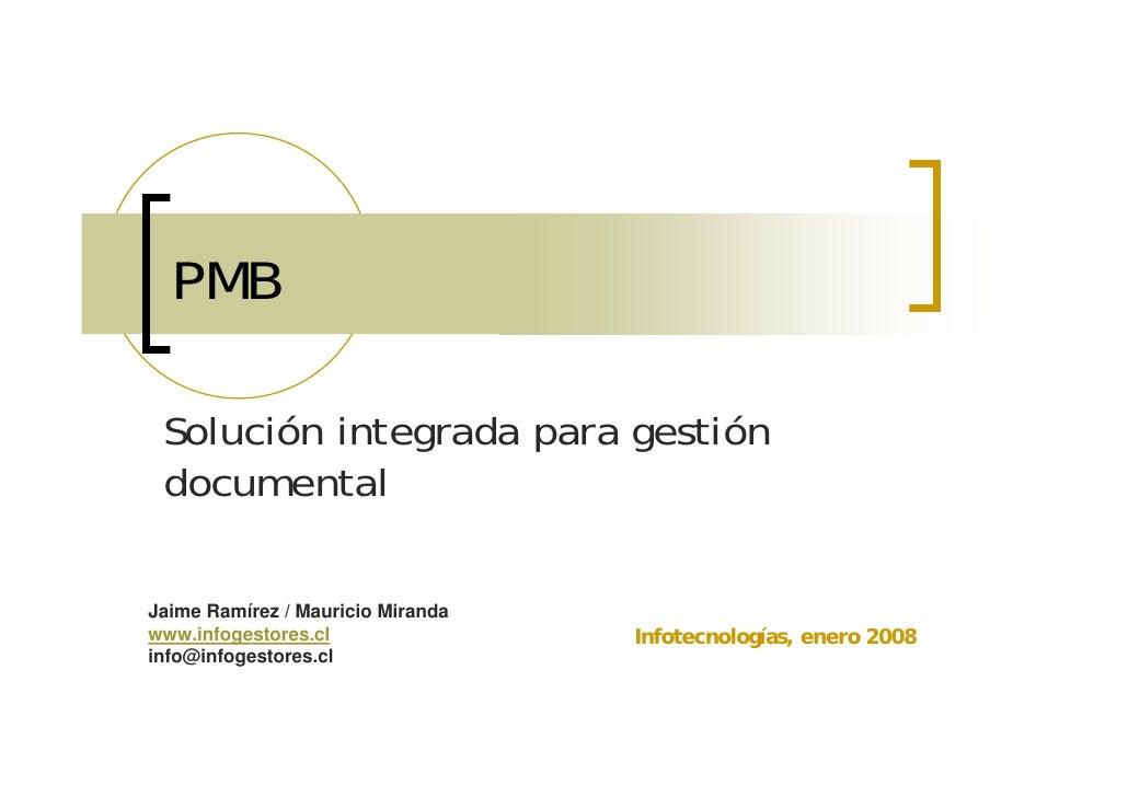 PMB   Solución integrada para gestión  documental  Jaime Ramírez / Mauricio Miranda www.infogestores.cl                Inf...