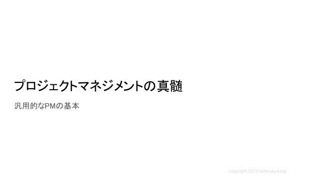 copyright 2019 hataraku-kaigi プロジェクトマネジメントの真髄 汎用的なPMの基本