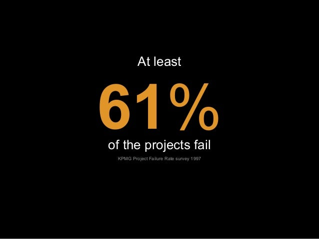 At least  61% of the projects fail KPMG Project Failure Rate survey 1997