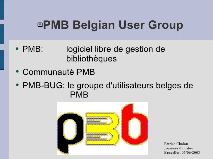<ul><ul><li>PMB Belgian User Group </li></ul></ul><ul><li>PMB:  logiciel libre de gestion de  bibliothèques </li></ul><ul>...