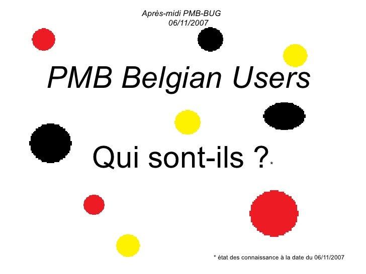 Après-midi PMB-BUG             06/11/2007     PMB Belgian Users    Qui sont-ils ?                          *              ...