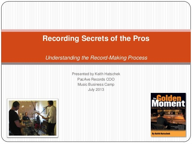Presented by Keith Hatschek PacAve Records COO Music Business Camp July 2013 Recording Secrets of the Pros Understanding t...