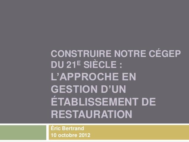 CONSTRUIRE NOTRE CÉGEPDU 21E SIÈCLE :L'APPROCHE ENGESTION D'UNÉTABLISSEMENT DERESTAURATIONÉric Bertrand10 octobre 2012
