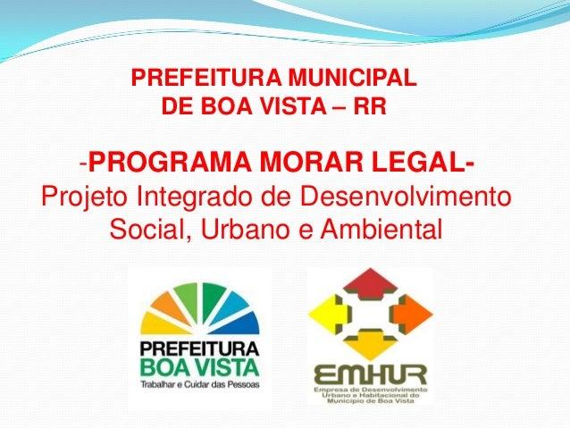 PREFEITURA MUNICIPAL DE BOA VISTA – RR -PROGRAMA MORAR LEGAL- Projeto Integrado de Desenvolvimento Social, Urbano e Ambien...