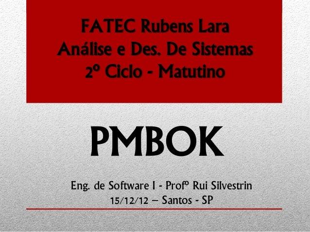 FATEC Rubens Lara Análise e Des. De Sistemas 2º Ciclo - Matutino PMBOK Eng. de Software I - Profº Rui Silvestrin 15/12/12 ...