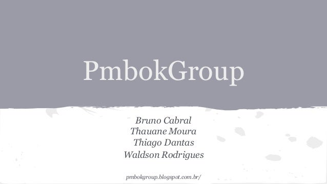 PmbokGroup Bruno Cabral Thauane Moura Thiago Dantas Waldson Rodrigues pmbokgroup.blogspot.com.br/