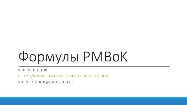 Формулы PMBoK V. BENEDICHUK HTTP://WWW.LINKEDIN.COM/IN/VBENEDICHUK VBENEDICHUK@GMAIL.COM