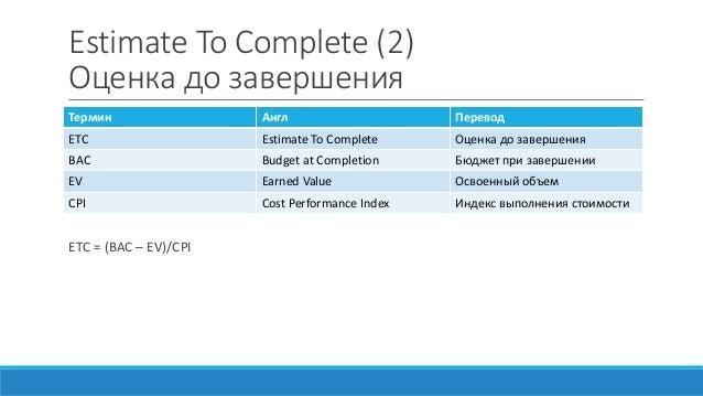 Estimate To Complete (2) Оценка до завершения ETC = (BAC – EV)/CPI Термин Англ Перевод ETC Estimate To Complete Оценка до ...
