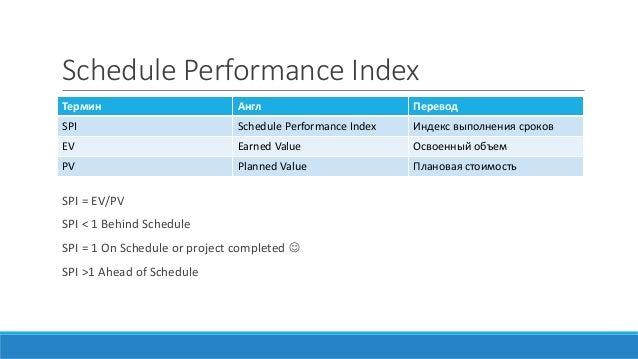 Schedule Performance Index SPI = EV/PV SPI < 1 Behind Schedule SPI = 1 On Schedule or project completed  SPI >1 Ahead of ...