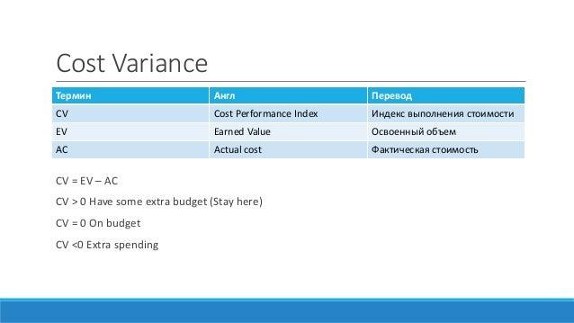 Cost Variance CV = EV – AC CV > 0 Have some extra budget (Stay here) CV = 0 On budget CV <0 Extra spending Термин Англ Пер...