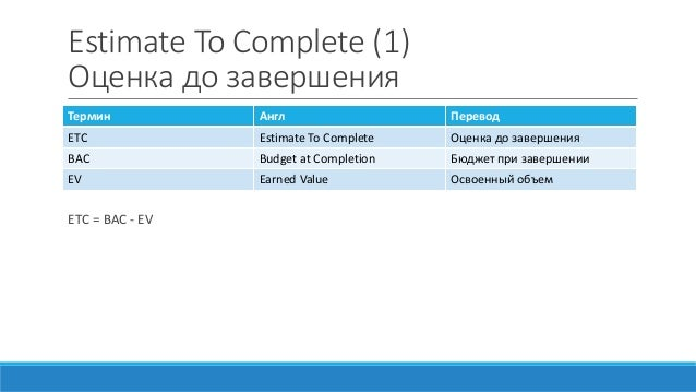 Estimate To Complete (1) Оценка до завершения ETC = BAC - EV Термин Англ Перевод ETC Estimate To Complete Оценка до заверш...