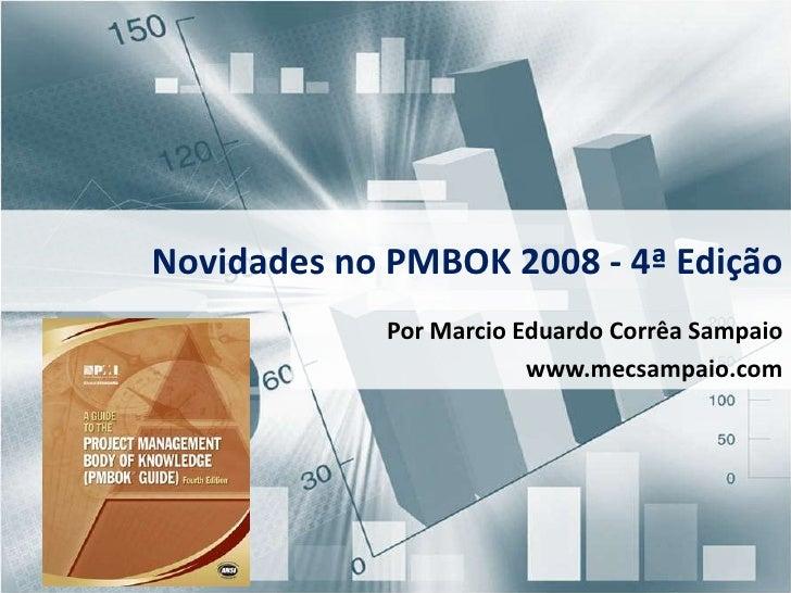 Novidades no PMBOK 2008 - 4ª Edição<br />Por Marcio Eduardo Corrêa Sampaio<br />www.mecsampaio.com<br />