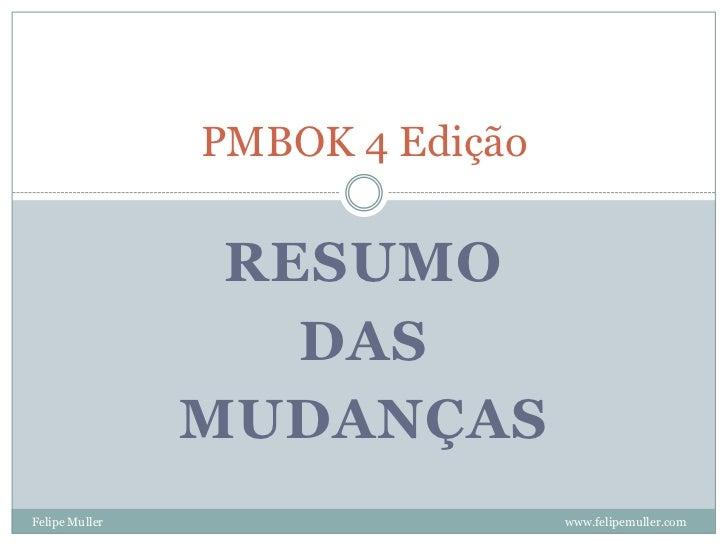 PMBOK 4 Edição                   RESUMO                    DAS                 MUDANÇAS Felipe Muller                    w...