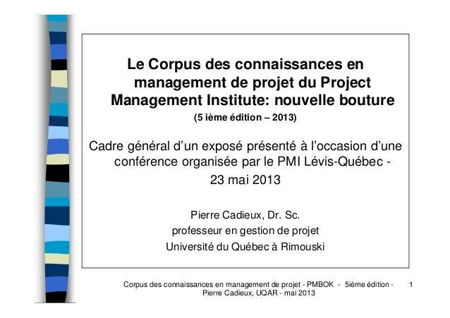 Corpus des connaissances en management de projet - PMBOK - 5ième édition - Pierre Cadieux, UQAR - mai 2013 1 Le Corpus des...