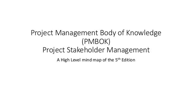 Project Management Body of Knowledge (PMBOK) Project Stakeholder Management A High Level mind map of the 5th Edition