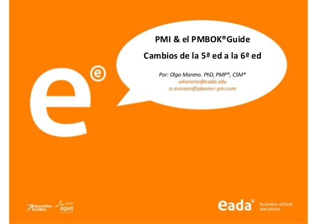 Createdby®:OlgaMorenoo.moreno@planner-pm.com PMI & el PMBOK®Guide Cambios de la 5ª ed a la 6ª ed Por: Olga Moreno. PhD, PM...
