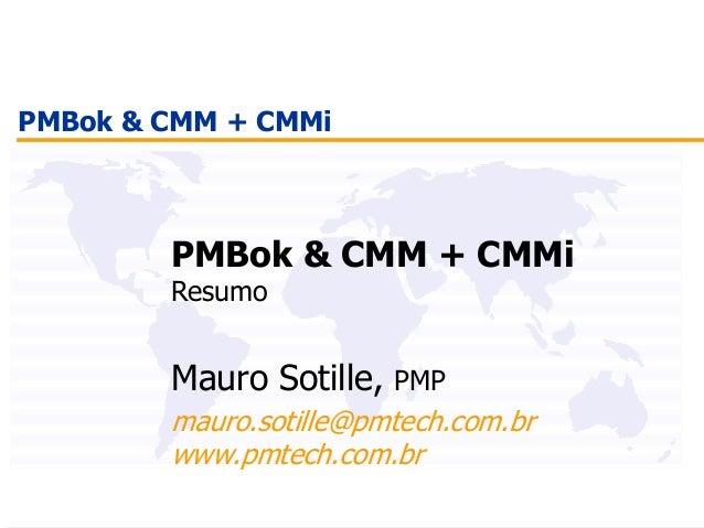 PMBok & CMM + CMMi PMBok & CMM + CMMi Resumo Mauro Sotille, PMP mauro.sotille@pmtech.com.br www.pmtech.com.br