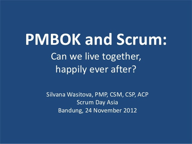 PMBOK and Scrum:   Can we live together,    happily ever after?  Silvana Wasitova, PMP, CSM, CSP, ACP            Scrum Day...
