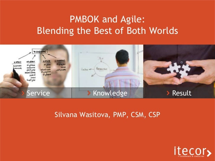 Service<br /> Knowledge<br /> Result<br />PMBOK and Agile: Blending the Best of Both Worlds<br />Silvana Wasitova, PMP, CS...