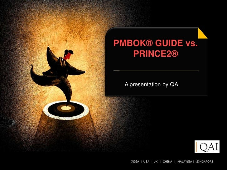 PMBOK® GUIDE vs.    PRINCE2®     A presentation by QAI         INDIA | USA | UK | CHINA QAI India Limited. All rights rese...