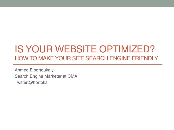 Is Your Website Optimized?How to make your site search engine friendly<br />Ahmed Elbortoukaly<br />Search Engine Marketer...