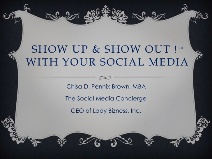 SHOW UP & SHOW OUT !             TMWITH YOUR SOCIAL MEDIA     Chisa D. Pennix-Brown, MBA     The Social Media Concierge   ...