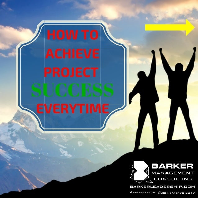 @johnbaker78 2019 HOW TO ACHIEVE PROJECT SUCCESS EVERYTIME #johnbaker78