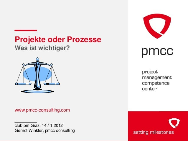 Projekte oder ProzesseWas ist wichtiger?www.pmcc-consulting.comclub pm Graz, 14.11.2012Gernot Winkler, pmcc consulting