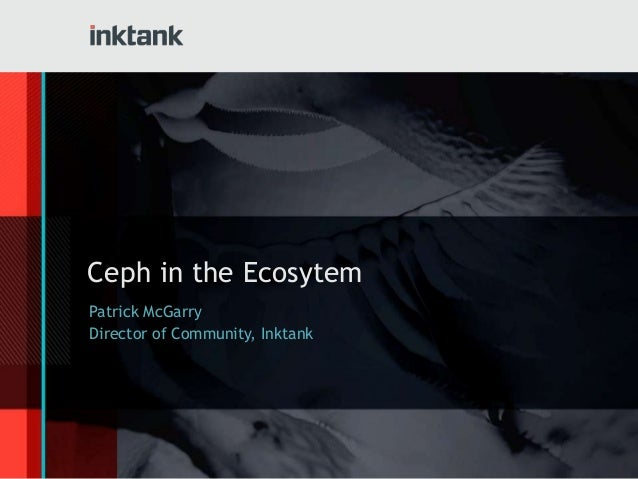 Ceph in the Ecosytem Patrick McGarry Director of Community, Inktank
