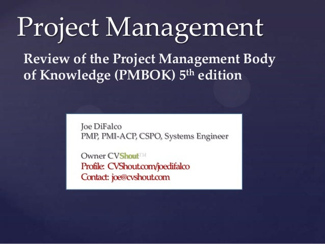 Project Management Review of the Project Management Body of Knowledge (PMBOK) 5th edition  {  Joe DiFalco PMP, PMI-ACP, CS...