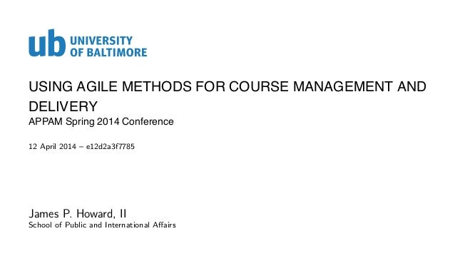 USING AGILE METHODS FOR COURSE MANAGEMENT AND DELIVERY APPAM Spring 2014 Conference 12 April 2014 – e12d2a3f7785 James P. ...
