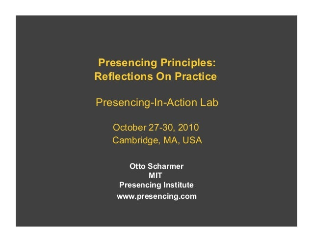 Presencing Principles: Reflections On Practice Presencing-In-Action Lab October 27-30, 2010 Cambridge, MA, USA Otto Scharm...