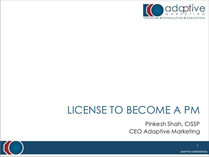 License to become a PM<br />Pinkesh Shah, CISSP<br />CEO Adaptive Marketing<br />1<br />