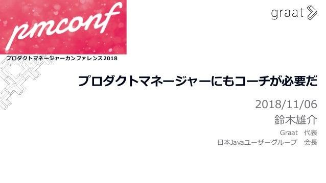 プロダクトマネージャーにもコーチが必要だ 2018/11/06 鈴木雄介 Graat 代表 日本Javaユーザーグループ 会長 プロダクトマネージャーカンファレンス2018
